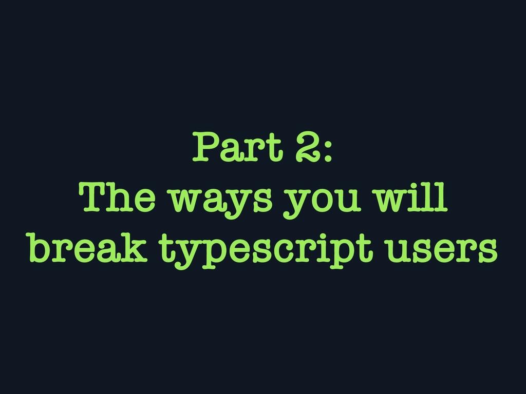 Part 2: The ways you will break typescript users