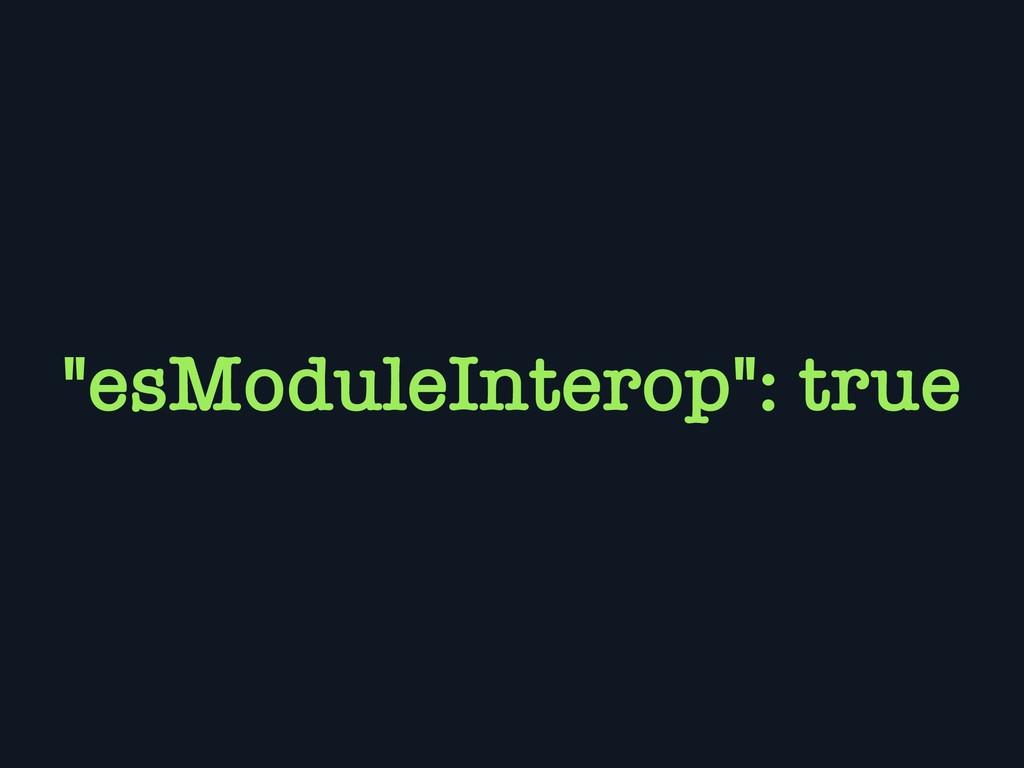 """""""esModuleInterop"""": true"""