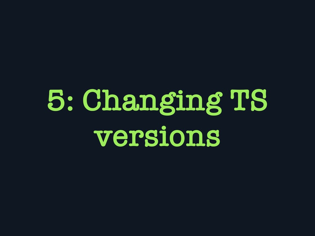 5: Changing TS versions