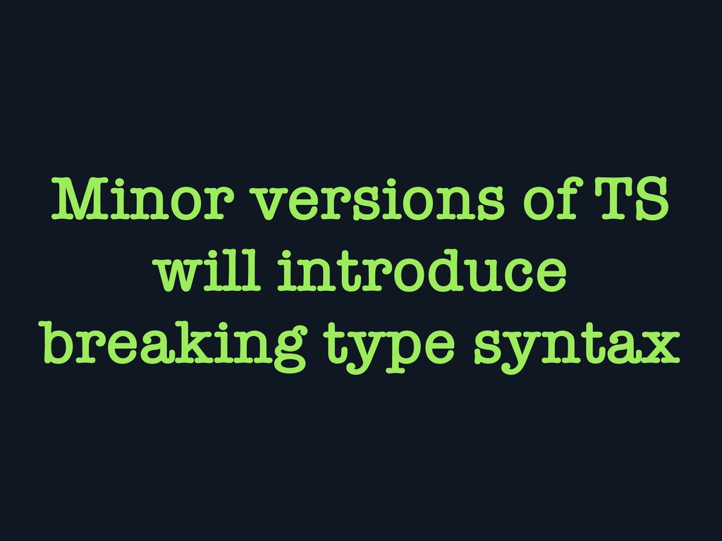 Minor versions of TS will introduce breaking ty...