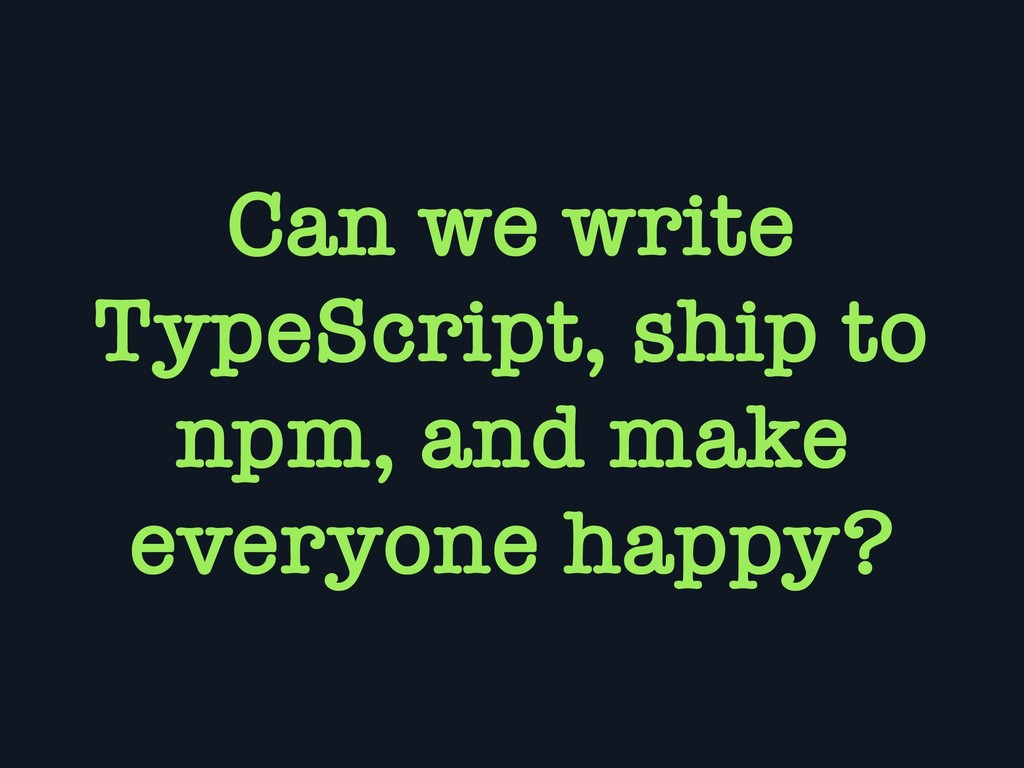 Can we write TypeScript, ship to npm, and make ...