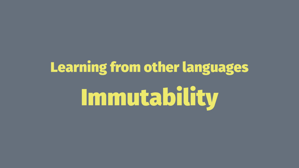 Learning from other languages Immutability