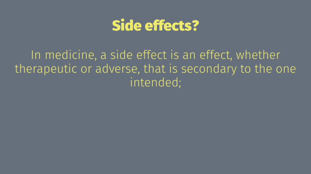 Side effects? In medicine, a side effect is an ...