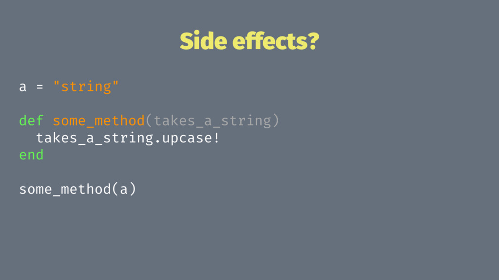 "Side effects? a = ""string"" def some_method(take..."