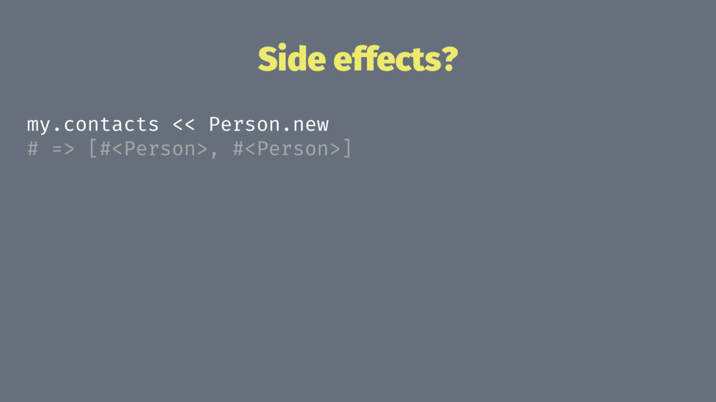 Side effects? my.contacts << Person.new # => [#...