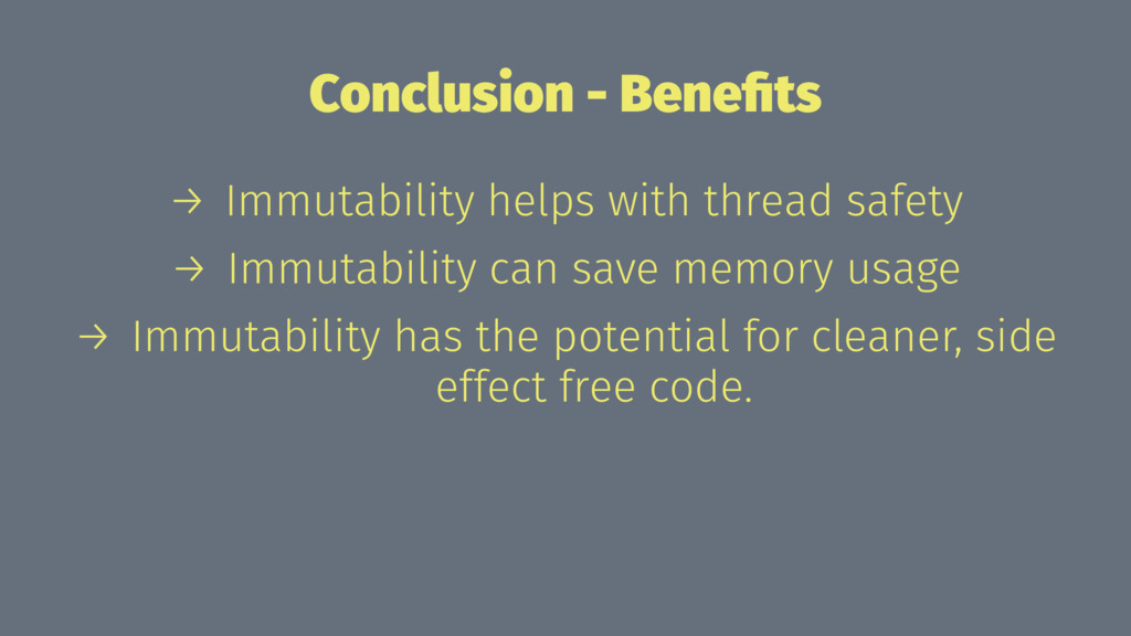 Conclusion - Benefits → Immutability helps with ...