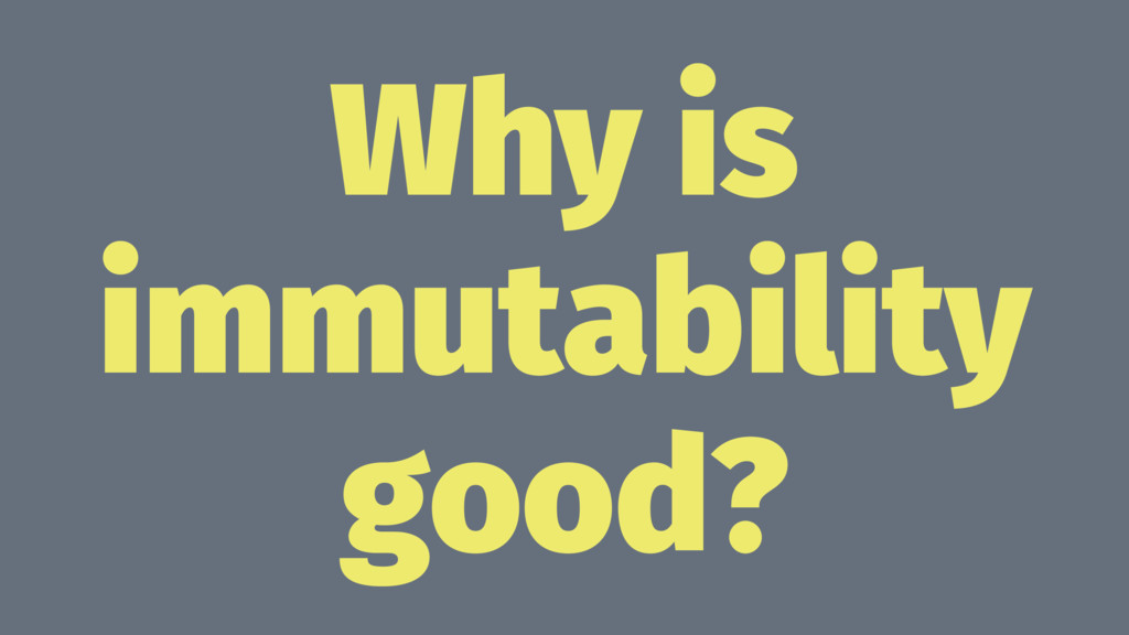 Why is immutability good?