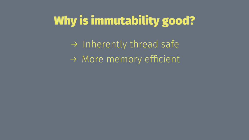 Why is immutability good? → Inherently thread s...