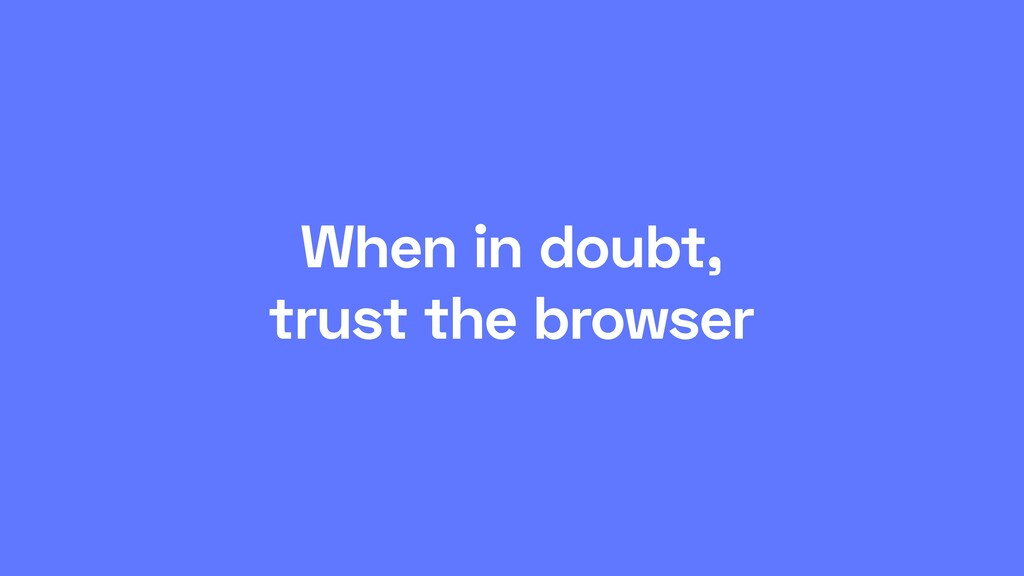 When in doubt, trust the browser