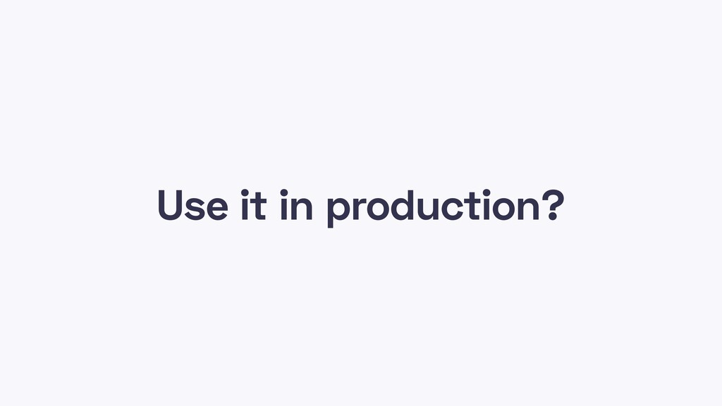 Use it in production?