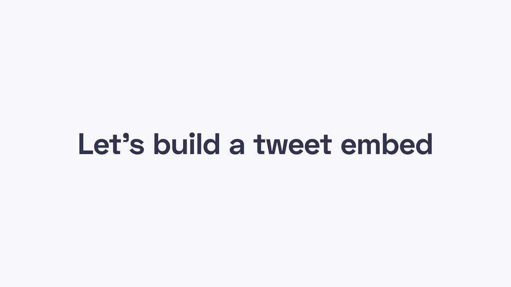 Let's build a tweet embed