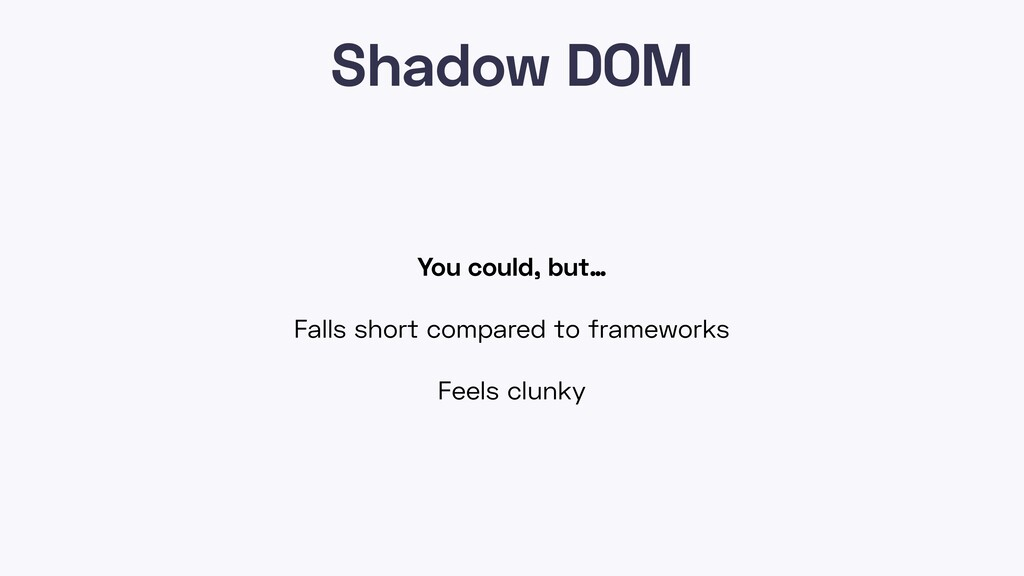 Shadow DOM You could, but… Falls short compared...