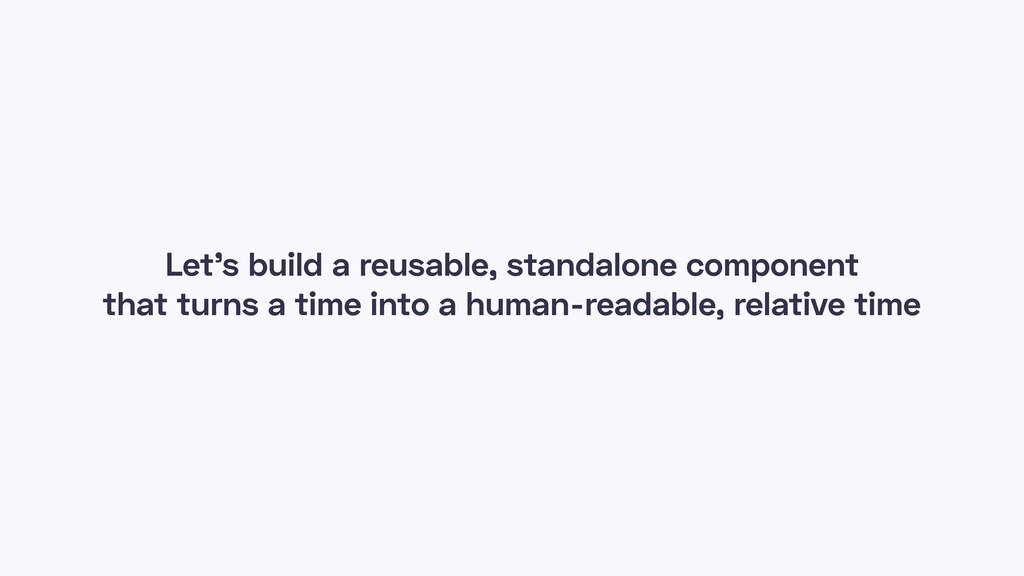 Let's build a reusable, standalone component th...