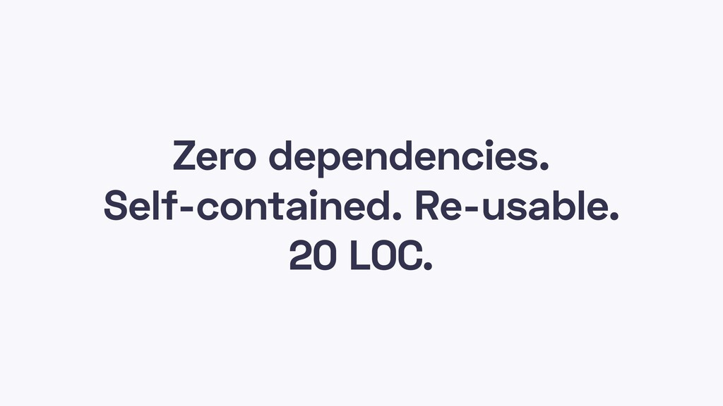 Zero dependencies. Self-contained. Re-usable. 2...