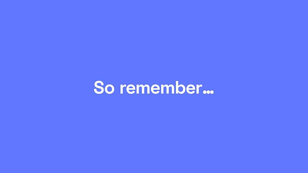 So remember…
