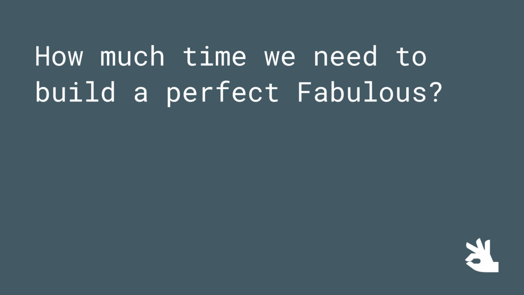 How much time we need to build a perfect Fabulo...
