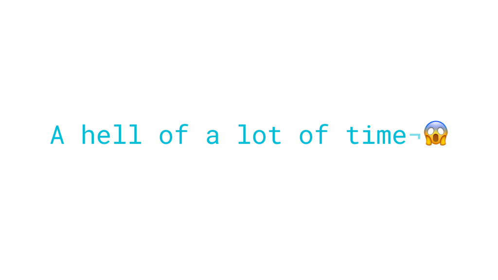 A hell of a lot of time¬