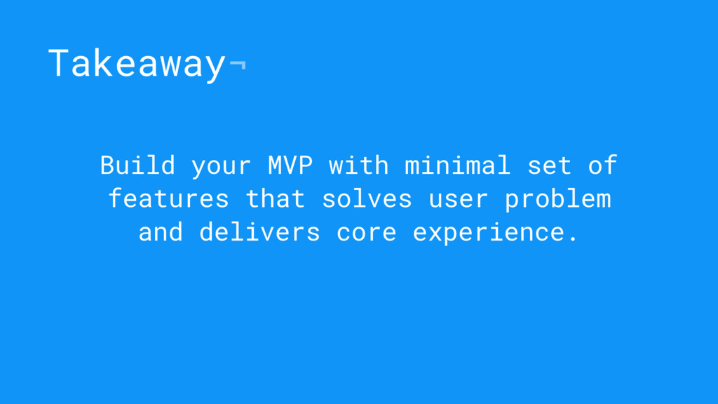Takeaway¬ Build your MVP with minimal set of fe...