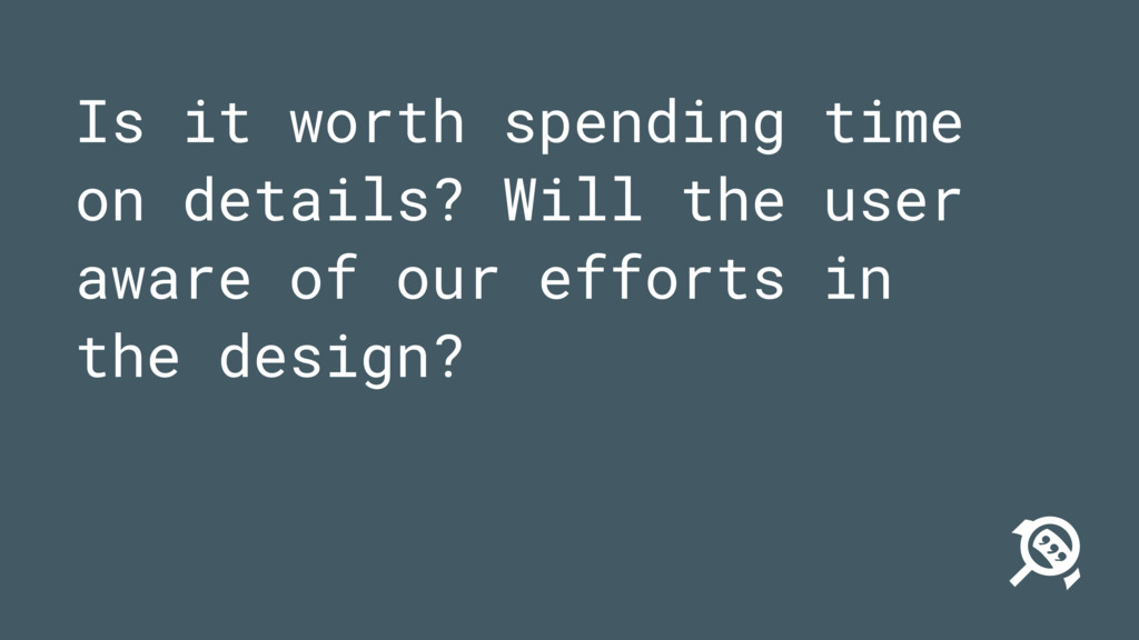 Is it worth spending time on details? Will the ...