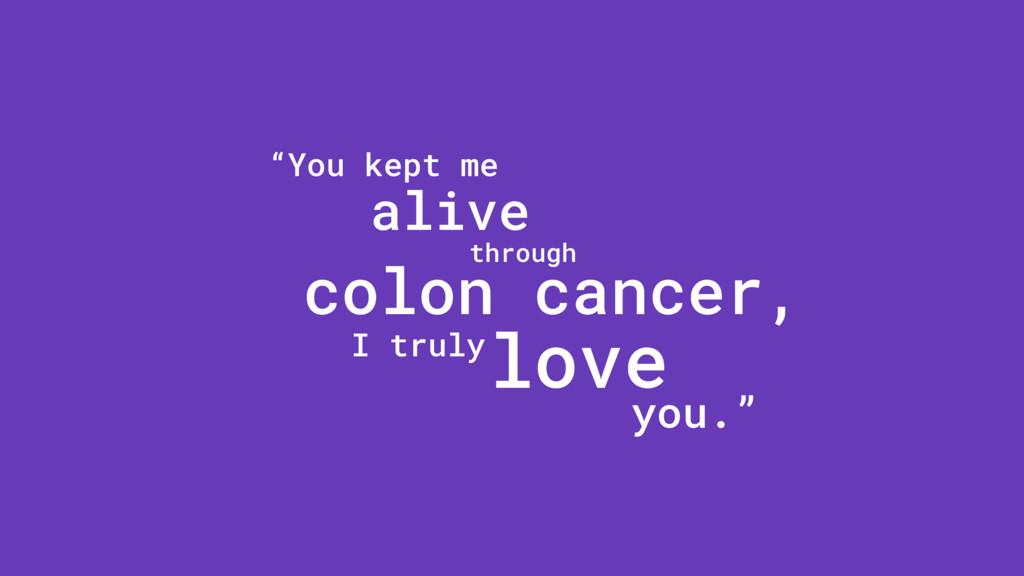 """""""You kept me alive through colon cancer, I trul..."""