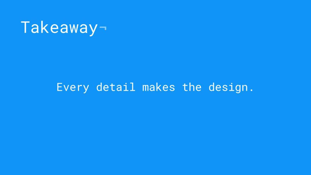 Takeaway¬ Every detail makes the design.
