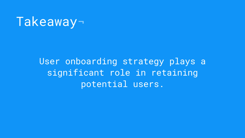 Takeaway¬ User onboarding strategy plays a sign...