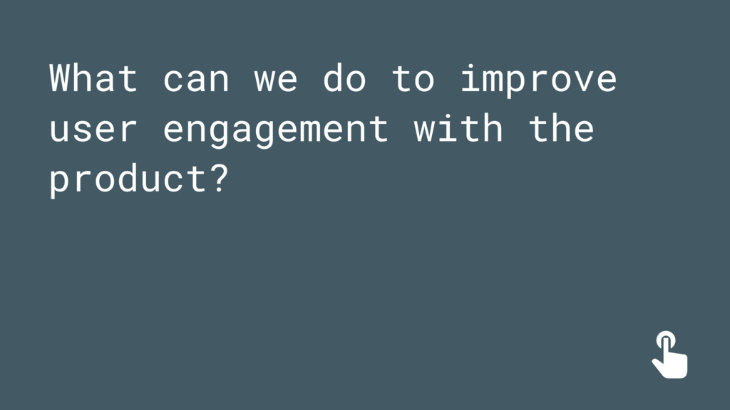 What can we do to improve user engagement with ...