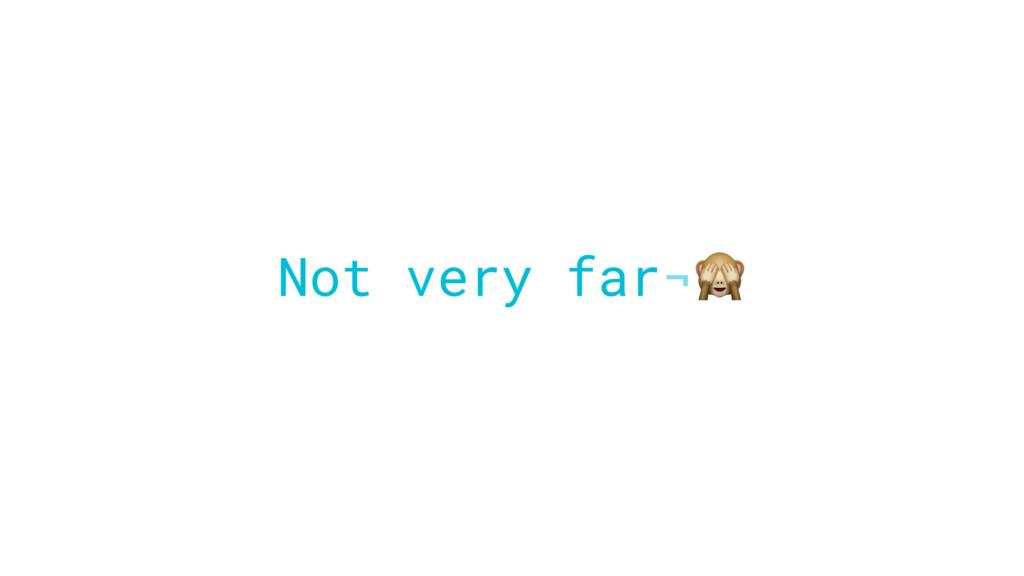 Not very far¬