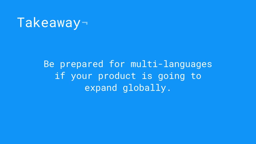 Takeaway¬ Be prepared for multi-languages if yo...