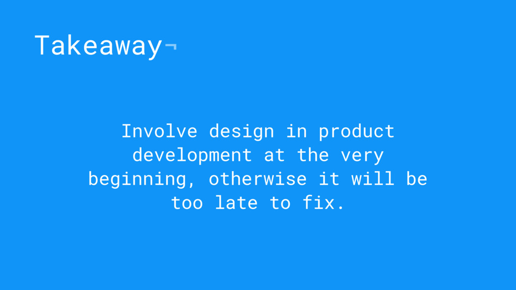 Takeaway¬ Involve design in product development...