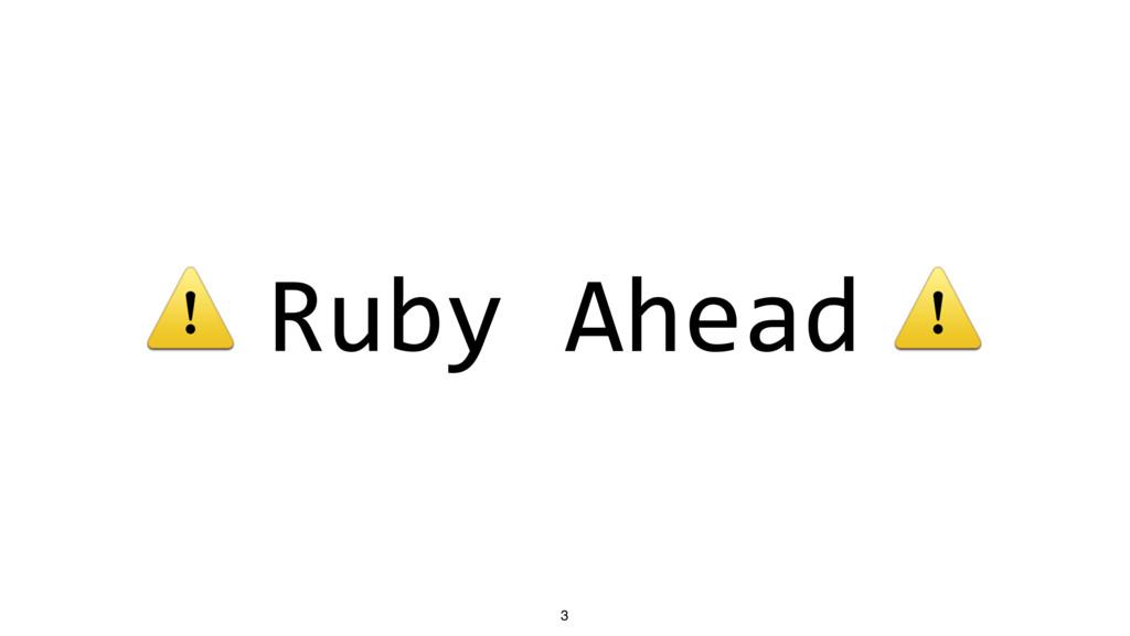 ⚠ Ruby Ahead ⚠ 3