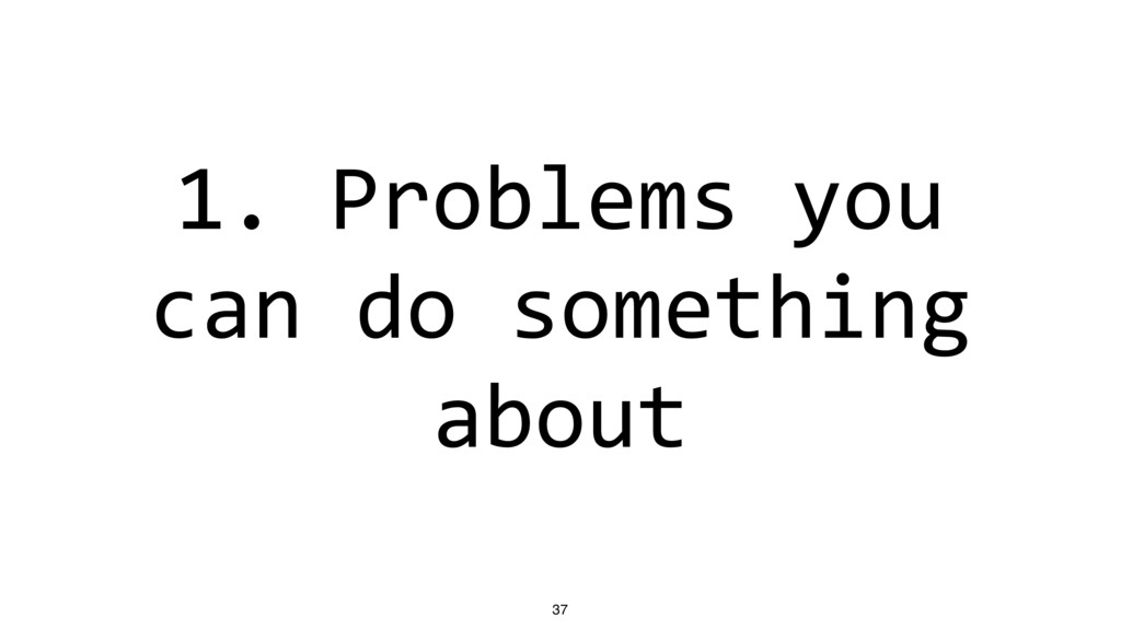 1. Problems you can do something about 37