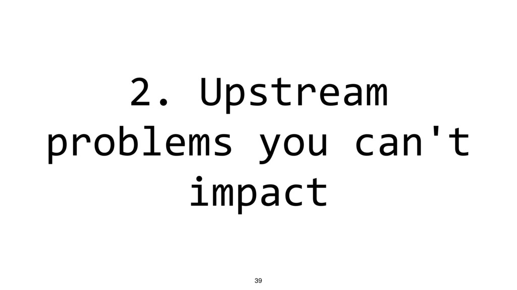 2. Upstream problems you can't impact 39