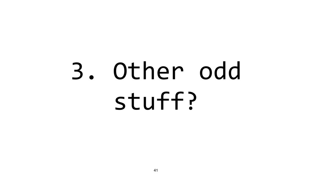 3. Other odd stuff? 41