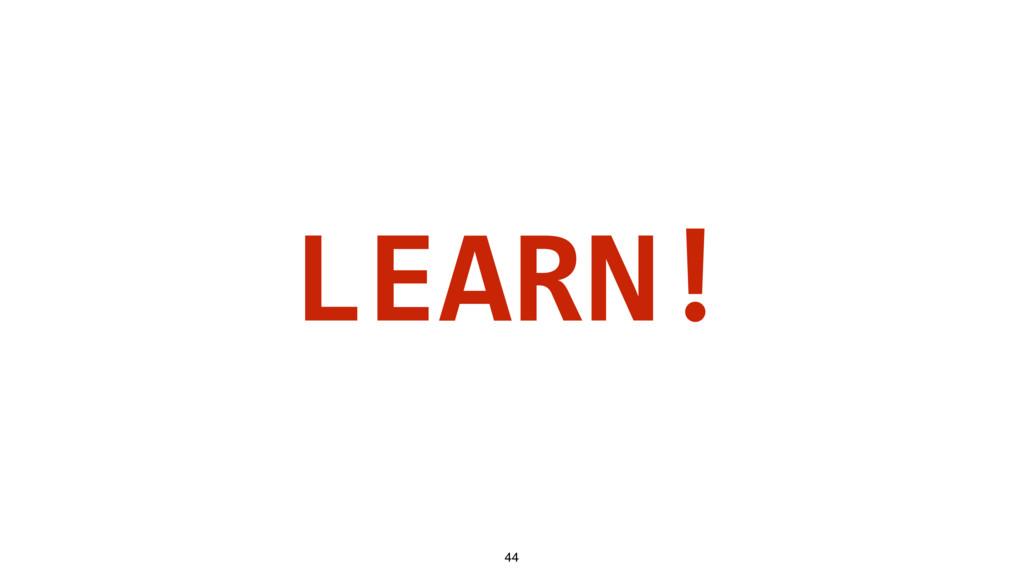 LEARN! 44