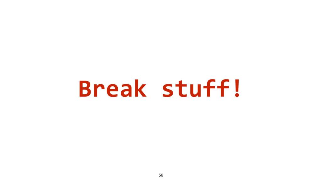 Break stuff! 56