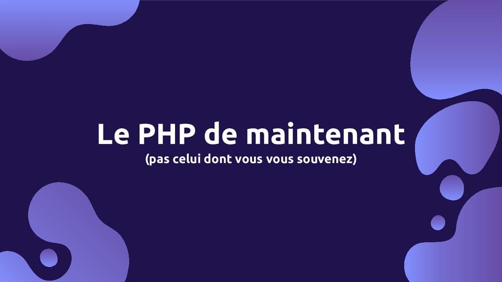 Le PHP de maintenant (pas celui dont vous vous ...