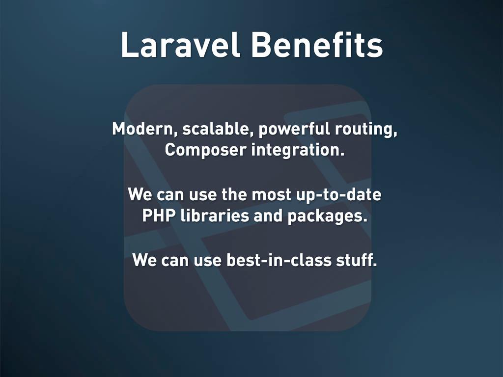 Laravel Benefits Modern, scalable, powerful rou...