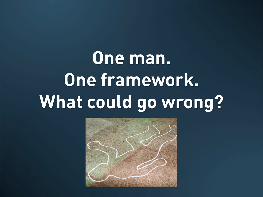 One man. One framework. What could go wrong?
