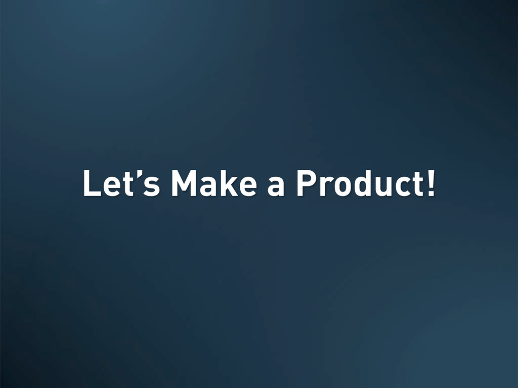 Let's Make a Product!