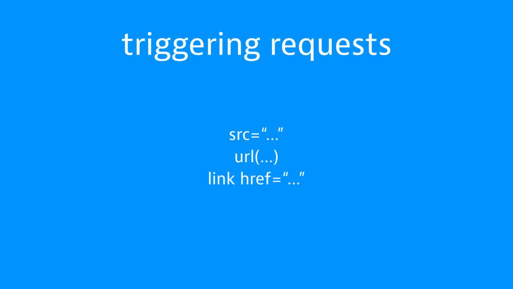 "triggering requests src=""…"" url(…) link href=""…"""