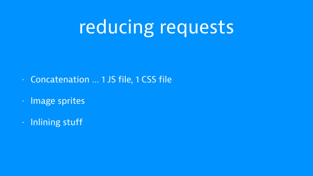 reducing requests • Concatenation … 1 JS file, ...