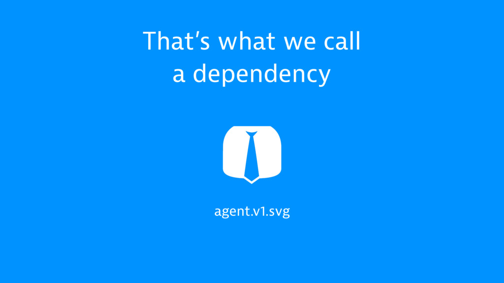 agent.v1.svg That's what we call a dependency