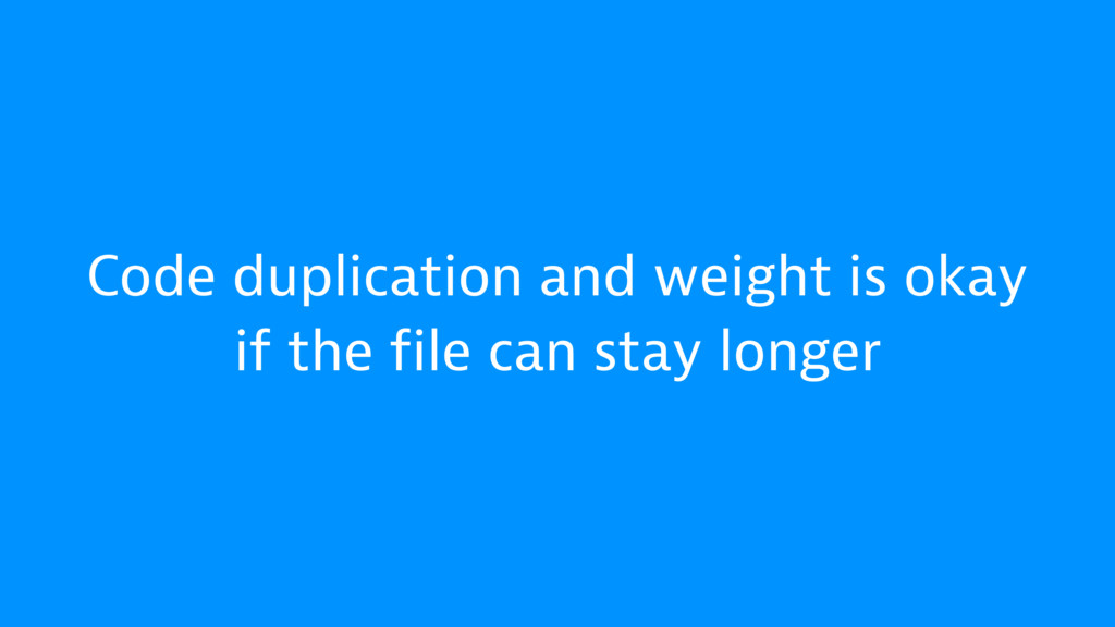 Code duplication and weight is okay if the file...
