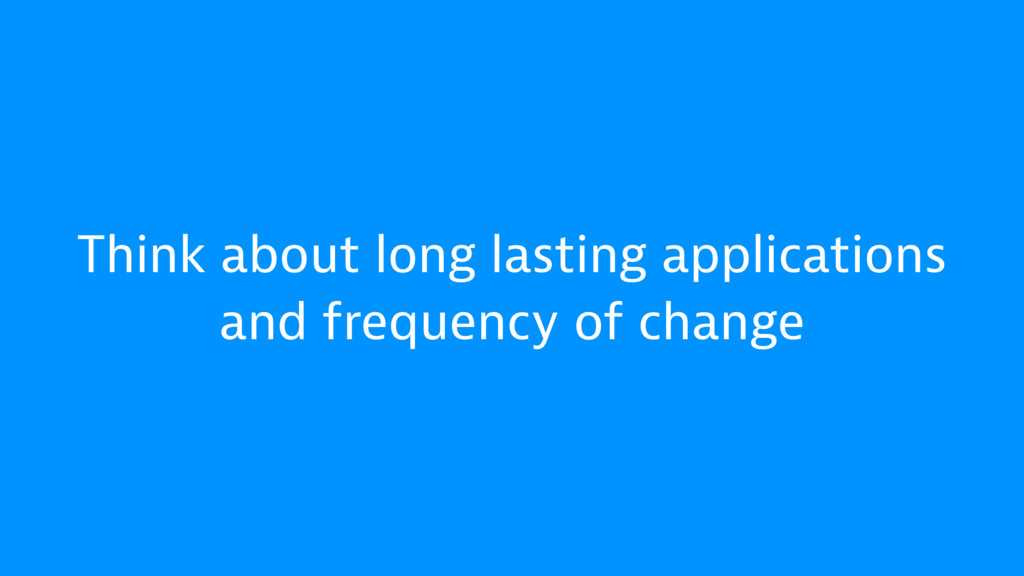 Think about long lasting applications and frequ...