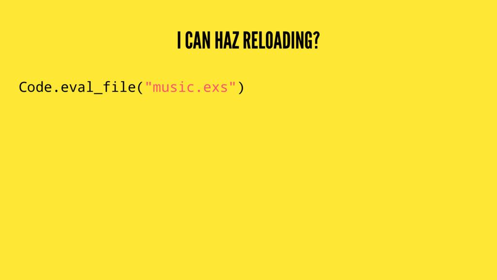 """I CAN HAZ RELOADING? Code.eval_file(""""music.exs"""")"""