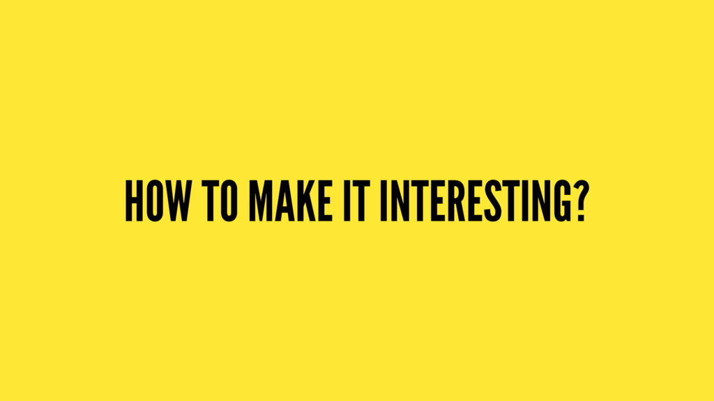 HOW TO MAKE IT INTERESTING?