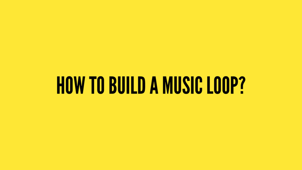 HOW TO BUILD A MUSIC LOOP?