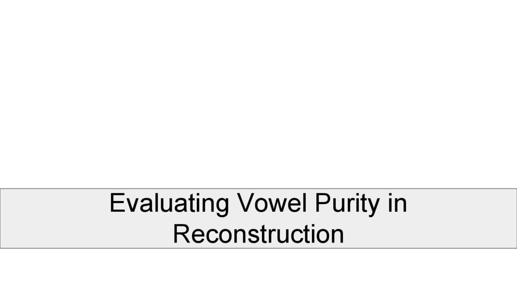 Evaluating Vowel Purity in Reconstruction