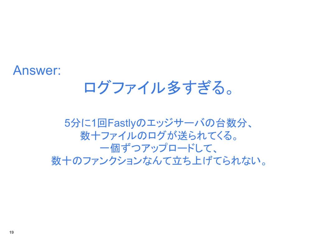 Answer: ログファイル多すぎる。 5分に1回Fastlyのエッジサーバの台数分、 数十フ...